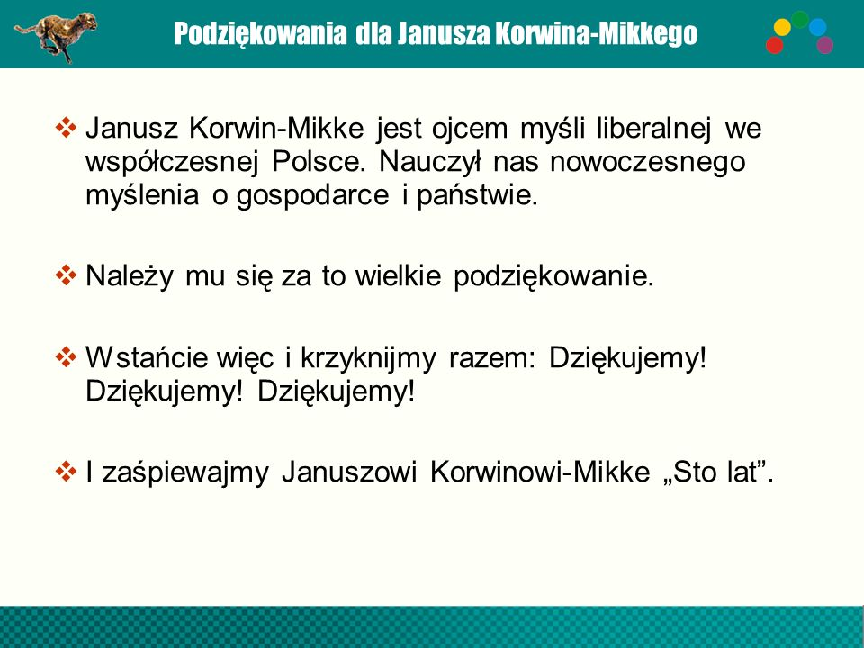 Podziękowania dla Janusza Korwina-Mikkego Janusz Korwin-Mikke jest ojcem myśli liberalnej we współczesnej Polsce. Nauczył nas nowoczesnego myślenia o
