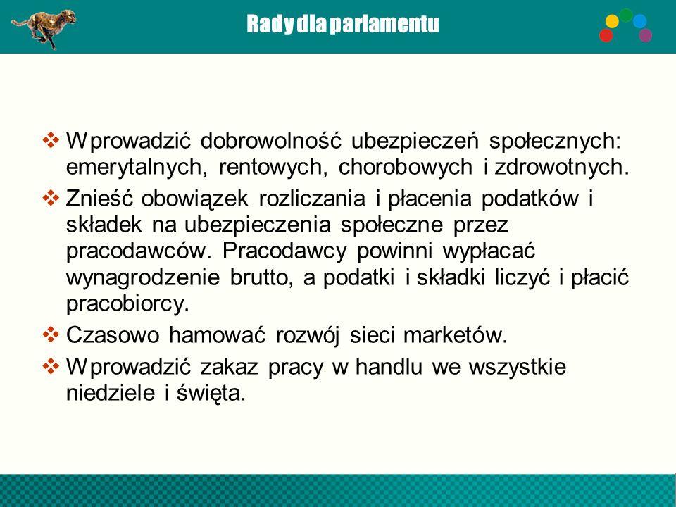 Rady dla parlamentu Wprowadzić dobrowolność ubezpieczeń społecznych: emerytalnych, rentowych, chorobowych i zdrowotnych. Znieść obowiązek rozliczania