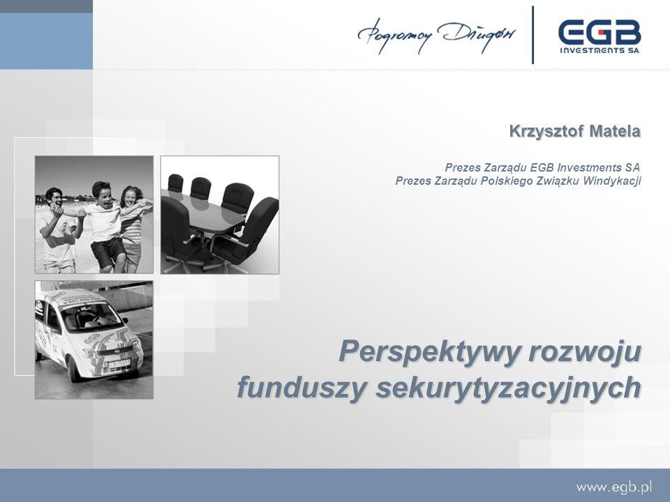Perspektywy rozwoju funduszy sekurytyzacyjnych Krzysztof Matela Prezes Zarządu EGB Investments SA Prezes Zarządu Polskiego Związku Windykacji