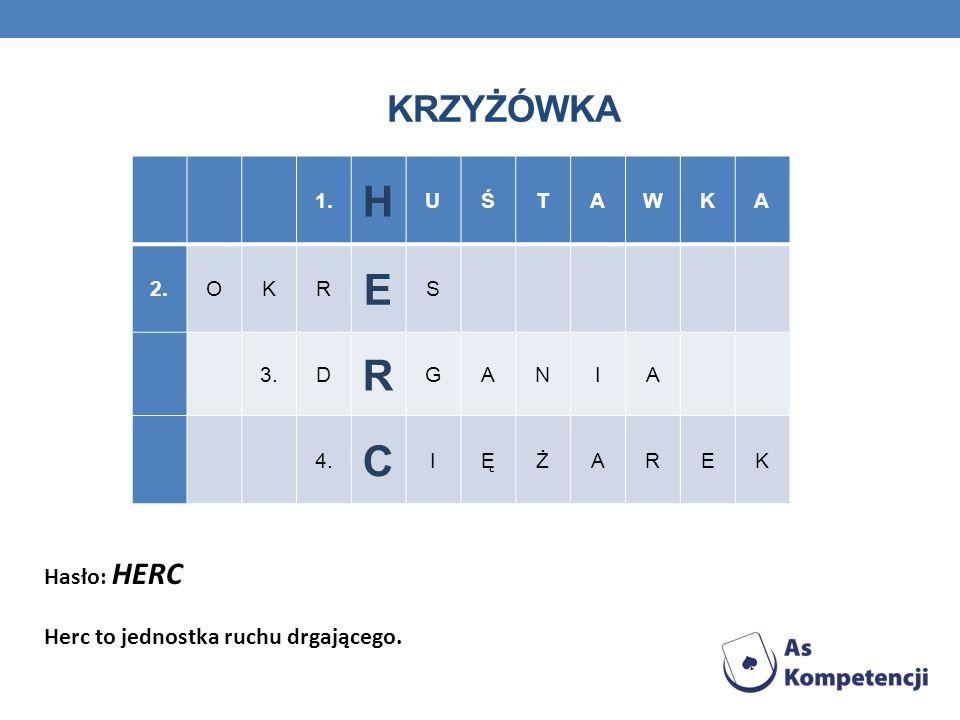 KRZYŻÓWKA 1. H UŚTAWKA 2.OKR E S 3.D R GANIA 4. C IĘŻAREK Hasło: HERC Herc to jednostka ruchu drgającego.