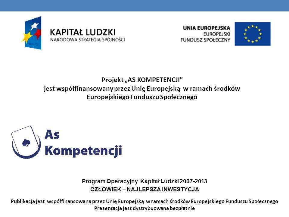 Projekt AS KOMPETENCJI jest współfinansowany przez Unię Europejską w ramach środków Europejskiego Funduszu Społecznego Program Operacyjny Kapitał Ludzki 2007-2013 CZŁOWIEK – NAJLEPSZA INWESTYCJA Publikacja jest współfinansowana przez Unię Europejską w ramach środków Europejskiego Funduszu Społecznego Prezentacja jest dystrybuowana bezpłatnie