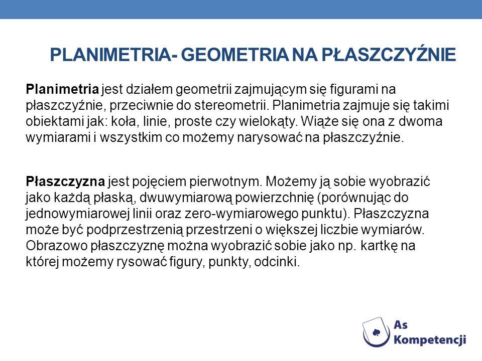 PLANIMETRIA- GEOMETRIA NA PŁASZCZYŹNIE Planimetria jest działem geometrii zajmującym się figurami na płaszczyźnie, przeciwnie do stereometrii.