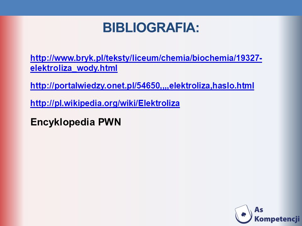 BIBLIOGRAFIA: http://www.bryk.pl/teksty/liceum/chemia/biochemia/19327- elektroliza_wody.html http://portalwiedzy.onet.pl/54650,,,,elektroliza,haslo.ht