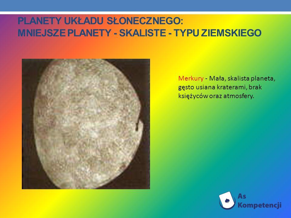 PLANETY UKŁADU SŁONECZNEGO: MNIEJSZE PLANETY - SKALISTE - TYPU ZIEMSKIEGO Merkury - Mała, skalista planeta, gęsto usiana kraterami, brak księżyców ora