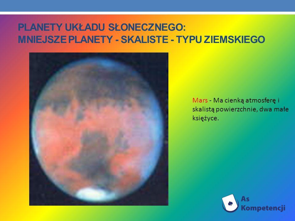 PLANETY UKŁADU SŁONECZNEGO: MNIEJSZE PLANETY - SKALISTE - TYPU ZIEMSKIEGO Mars - Ma cienką atmosferę i skalistą powierzchnie, dwa małe księżyce.