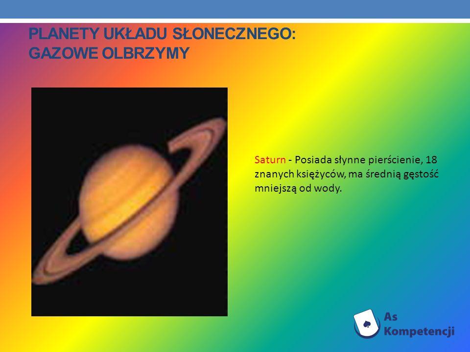 PLANETY UKŁADU SŁONECZNEGO: GAZOWE OLBRZYMY Saturn - Posiada słynne pierścienie, 18 znanych księżyców, ma średnią gęstość mniejszą od wody.