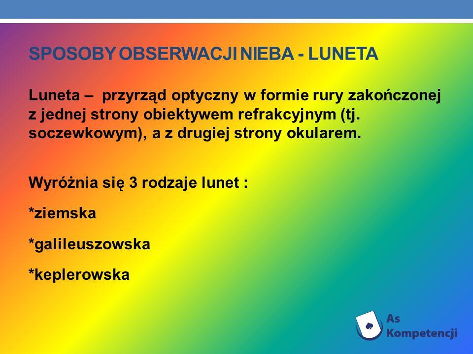 SPOSOBY OBSERWACJI NIEBA - LUNETA Luneta – przyrząd optyczny w formie rury zakończonej z jednej strony obiektywem refrakcyjnym (tj. soczewkowym), a z