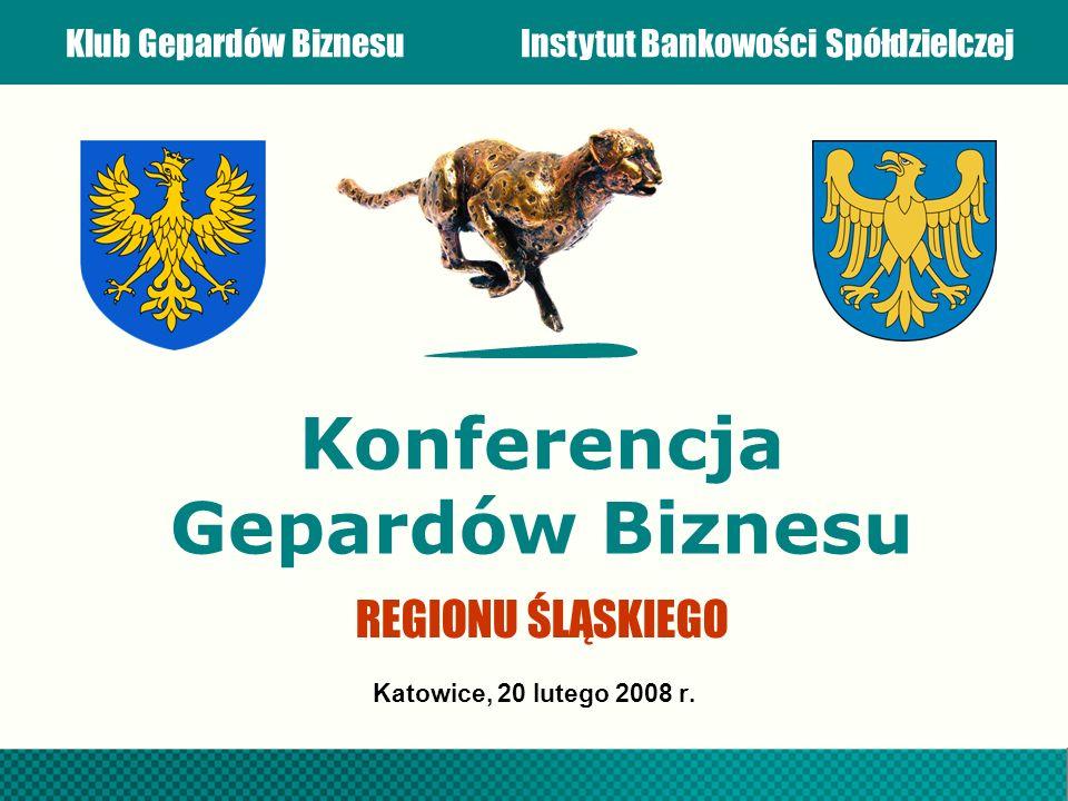 Klub Gepardów BiznesuInstytut Bankowości Spółdzielczej Konferencja Gepardów Biznesu Katowice, 20 lutego 2008 r. REGIONU ŚLĄSKIEGO