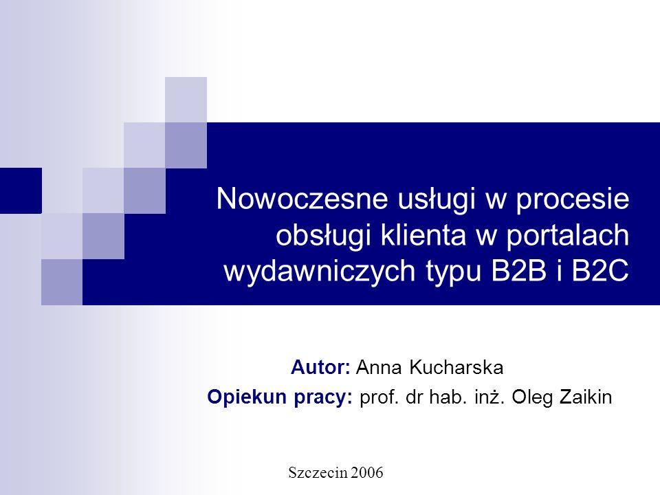 Nowoczesne usługi w procesie obsługi klienta w portalach wydawniczych typu B2B i B2C Autor: Anna Kucharska Opiekun pracy: prof. dr hab. inż. Oleg Zaik