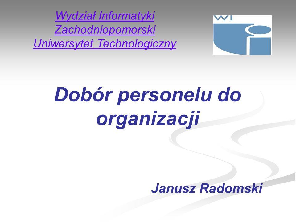 Wydział Informatyki Zachodniopomorski Uniwersytet Technologiczny Dobór personelu do organizacji Janusz Radomski