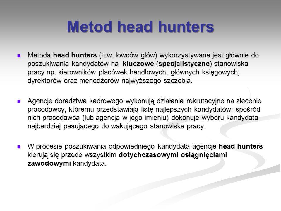 Metod head hunters Metoda head hunters (tzw. łowców głów) wykorzystywana jest głównie do poszukiwania kandydatów na kluczowe (specjalistyczne) stanowi