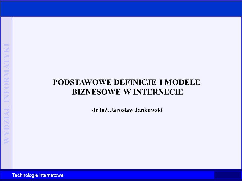 WYDZIAŁ INFORMATYKI Technologie internetowe PODSTAWOWE DEFINICJE I MODELE BIZNESOWE W INTERNECIE dr inż. Jarosław Jankowski