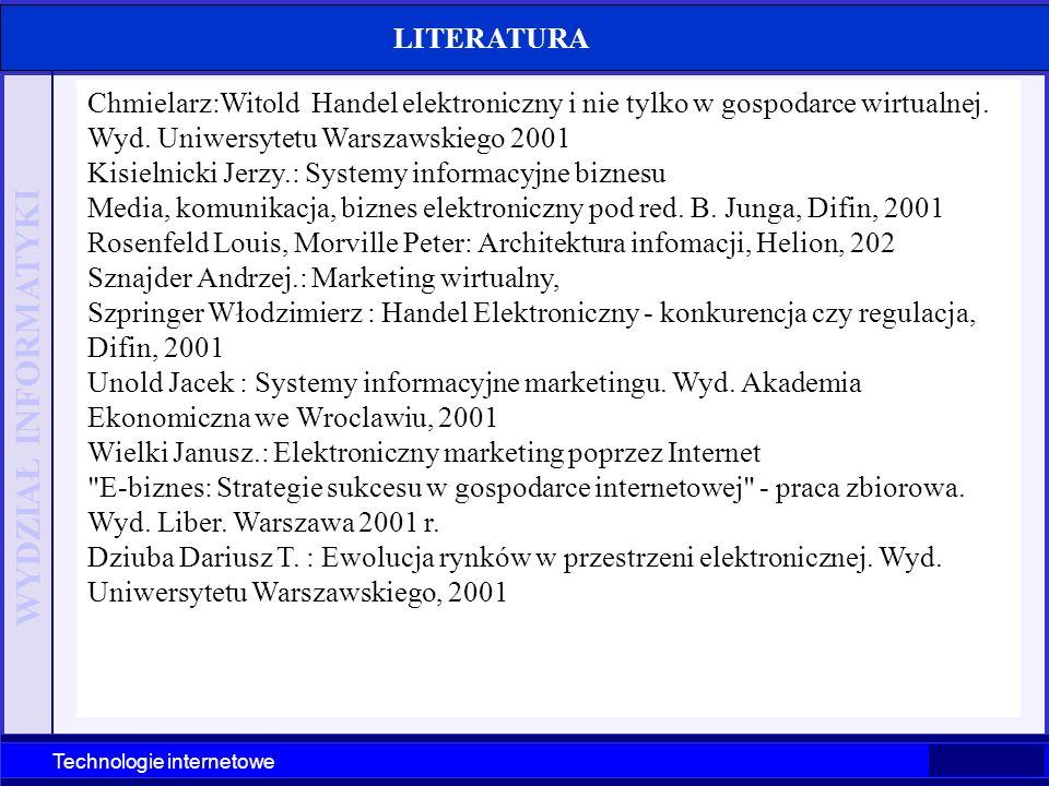 WYDZIAŁ INFORMATYKI Technologie internetowe Szczecin 2003 Technologie internetowe LITERATURA Chmielarz:Witold Handel elektroniczny i nie tylko w gospo
