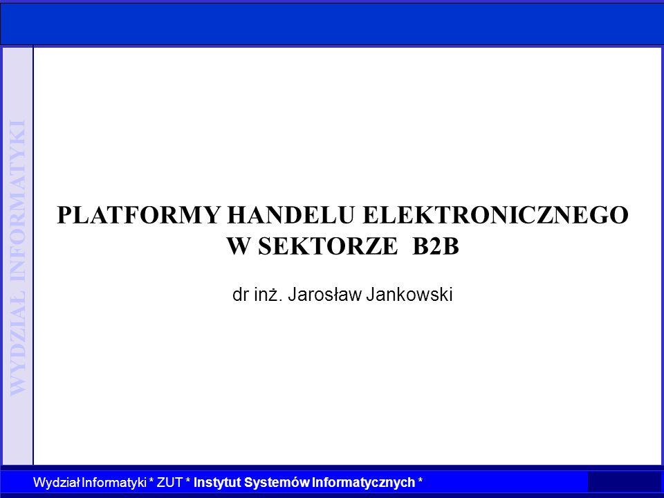 WYDZIAŁ INFORMATYKI Wydział Informatyki * ZUT * Instytut Systemów Informatycznych * PLATFORMY HANDELU ELEKTRONICZNEGO W SEKTORZE B2B dr inż. Jarosław