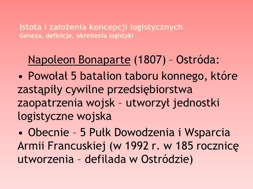 Istota i założenia koncepcji logistycznych Geneza, definicje, określenia logistyki Napoleon Bonaparte (1807) – Ostróda: Powołał 5 batalion taboru konn