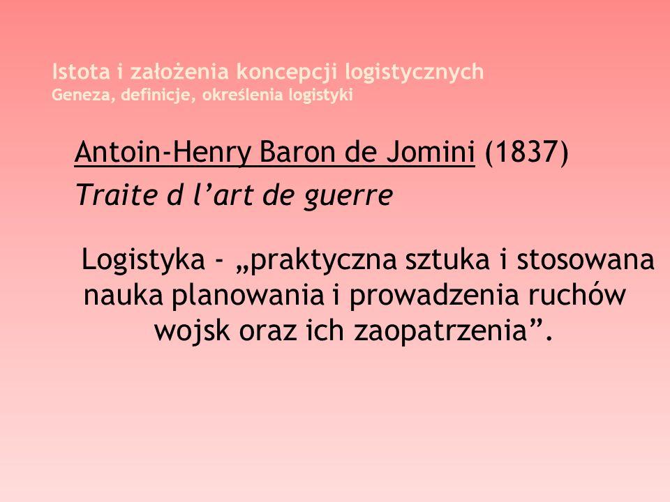 Istota i założenia koncepcji logistycznych Geneza, definicje, określenia logistyki Antoin-Henry Baron de Jomini (1837) Traite d lart de guerre Logisty