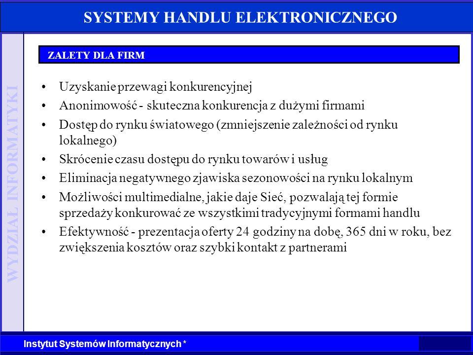 WYDZIAŁ INFORMATYKI Instytut Systemów Informatycznych * SYSTEMY HANDLU ELEKTRONICZNEGO ZALETY DLA FIRM Uzyskanie przewagi konkurencyjnej Anonimowość -