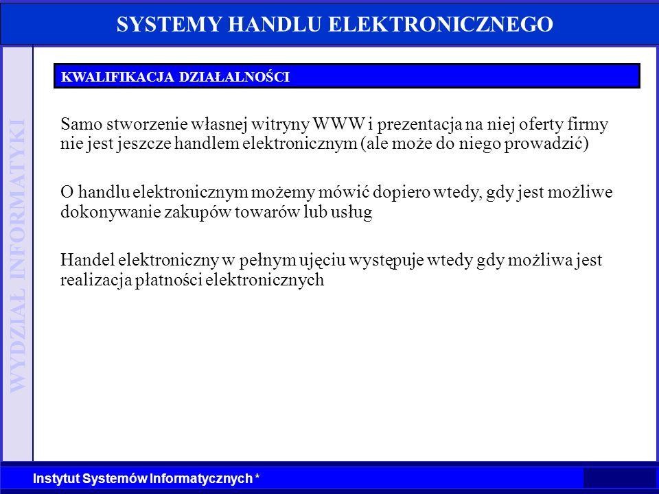 WYDZIAŁ INFORMATYKI Instytut Systemów Informatycznych * SYSTEMY HANDLU ELEKTRONICZNEGO HANDEL ELEKTRONICZNY W POLSCE Źródło: I-Metria Wśród największych barier rozwoju handlu elektronicznego w Polsce wymienia się najczęściej: –drogi dostęp do Internetu (47,3%), –obawy internautów co do bezpieczeństwa zakupów (37,5%), –brak wiedzy internautów na temat zakupów w sieci (29,5%), –małą penetracja Internetu (24,1%), –brak środków na promocję sklepów internetowych (8,0%), –niską jakość polskich sklepów internetowych (5,4%).