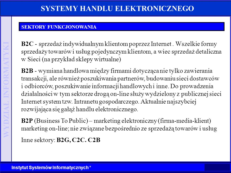 WYDZIAŁ INFORMATYKI Instytut Systemów Informatycznych * SYSTEMY HANDLU ELEKTRONICZNEGO FUNKCJE SYSTEMU iStore.pl automatyczne rabaty za wartość zakupu rejestracja kont użytkowników rabaty indywidualne użytkowników sprawdzanie statusu i historii zamówień przez użytkowników opinie klientów o towarach zarządzanie newsami na stronie sklepu obsługa SSL własny system rotacji bannerów inne wersje językowe Źródło: materiały informacyjne iStore.pl