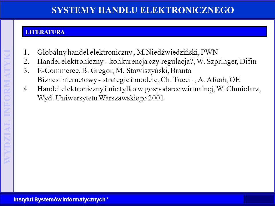 WYDZIAŁ INFORMATYKI Instytut Systemów Informatycznych * SYSTEMY HANDLU ELEKTRONICZNEGO LITERATURA 1.Globalny handel elektroniczny, M.Niedźwiedziński,