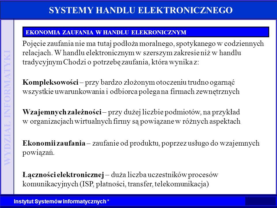 WYDZIAŁ INFORMATYKI Instytut Systemów Informatycznych * SYSTEMY HANDLU ELEKTRONICZNEGO EKONOMIA ZAUFANIA W HANDLU ELEKRONICZNYM Kontakty B2B -Problemy zaufania w outsourcingu -Zaufanie do kontrahentów Organizacja wzajemny zależności -Budowa infrastruktury zaufania Kontakty C2B -Transfer danych -Wiarygodne systemy płatności -Ochrona prywatności -Zaufanie do dostawcy