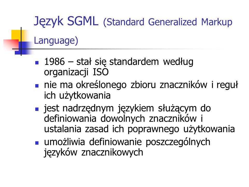Język SGML (Standard Generalized Markup Language) 1986 – stał się standardem według organizacji ISO nie ma określonego zbioru znaczników i reguł ich u