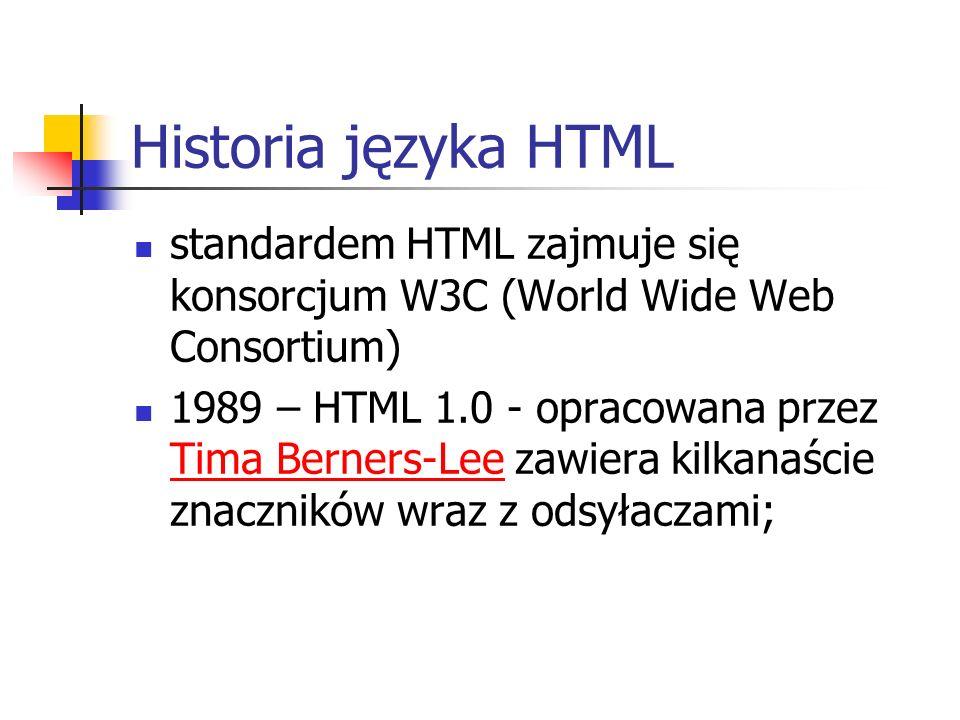 Historia języka HTML standardem HTML zajmuje się konsorcjum W3C (World Wide Web Consortium) 1989 – HTML 1.0 - opracowana przez Tima Berners-Lee zawier