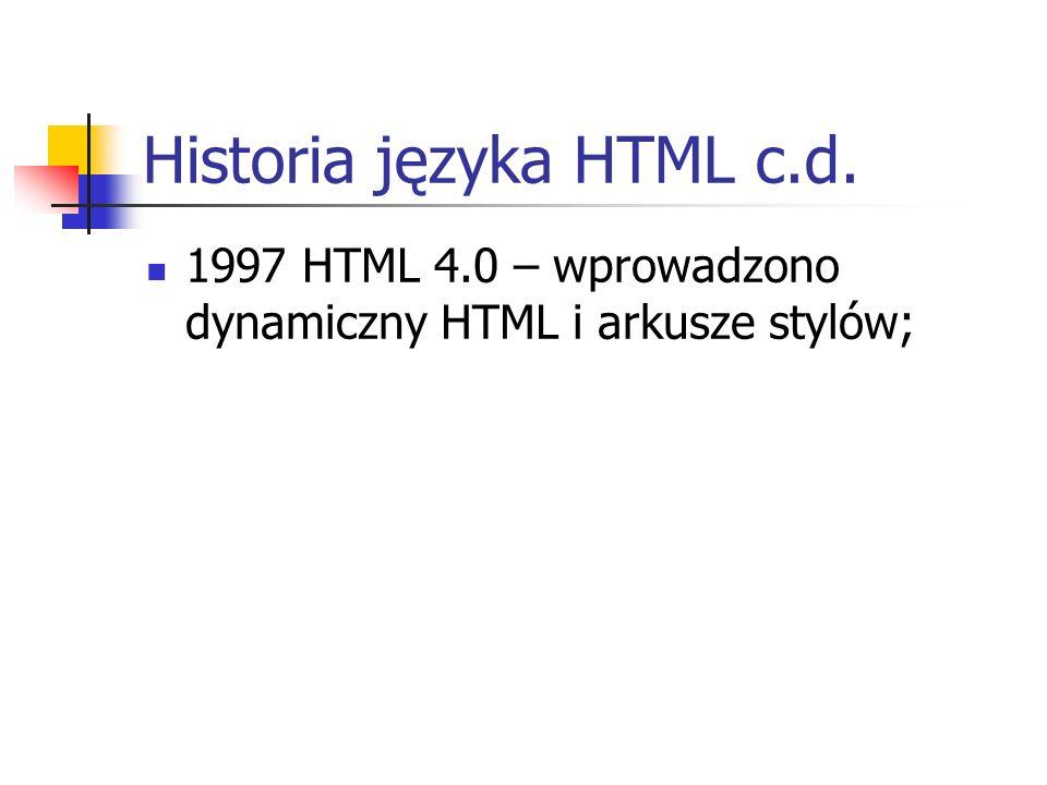 Historia języka HTML c.d. 1997 HTML 4.0 – wprowadzono dynamiczny HTML i arkusze stylów;
