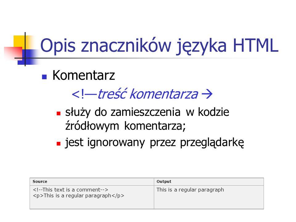 Opis znaczników języka HTML Komentarz <!treść komentarza służy do zamieszczenia w kodzie źródłowym komentarza; jest ignorowany przez przeglądarkę Sour