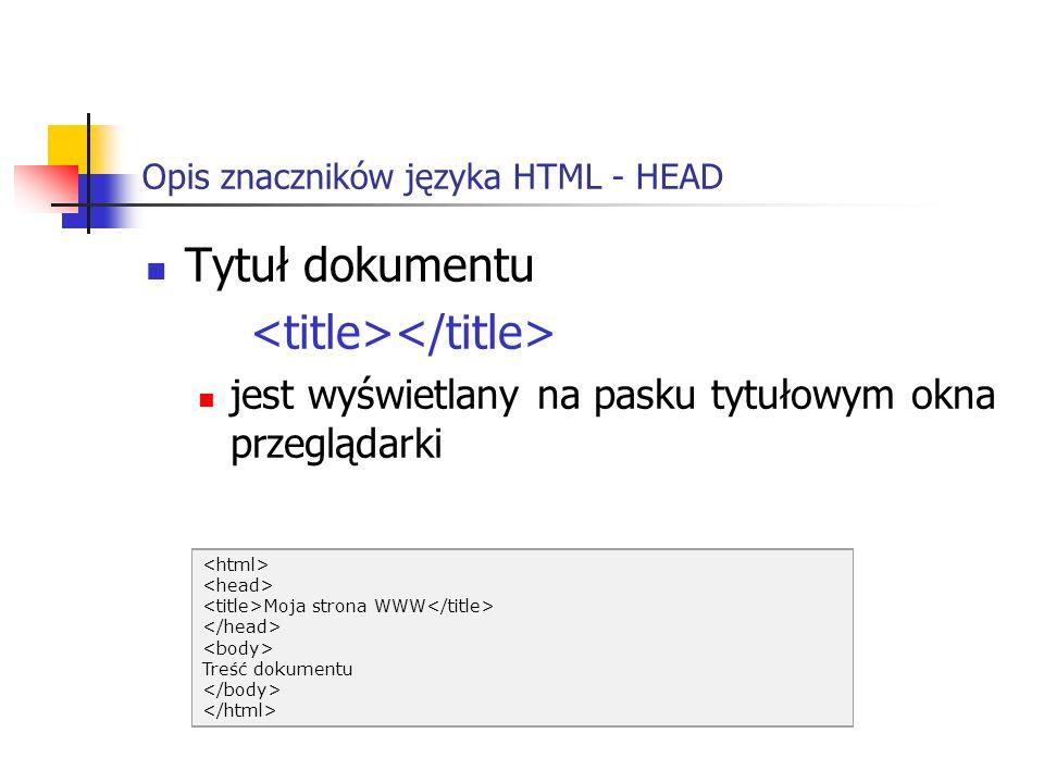 Opis znaczników języka HTML - HEAD Tytuł dokumentu jest wyświetlany na pasku tytułowym okna przeglądarki Moja strona WWW Treść dokumentu
