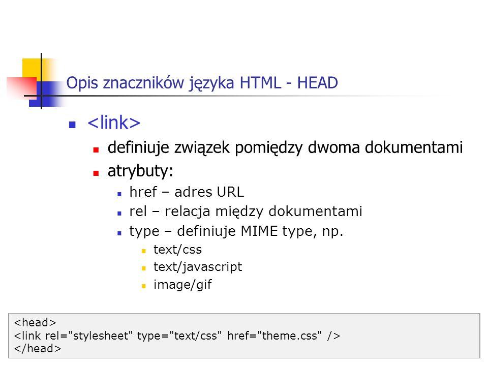 Opis znaczników języka HTML - HEAD definiuje związek pomiędzy dwoma dokumentami atrybuty: href – adres URL rel – relacja między dokumentami type – def