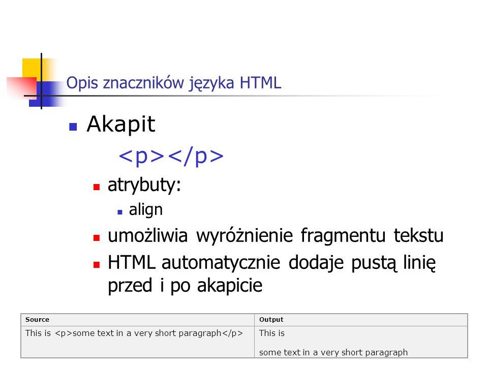 Opis znaczników języka HTML Akapit atrybuty: align umożliwia wyróżnienie fragmentu tekstu HTML automatycznie dodaje pustą linię przed i po akapicie So