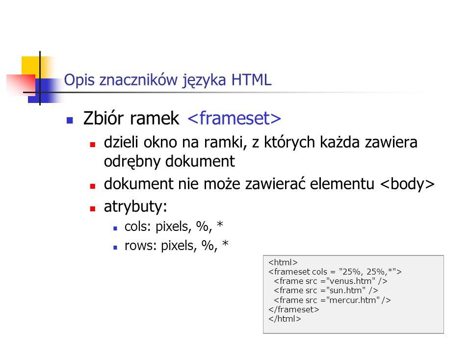 Opis znaczników języka HTML Zbiór ramek dzieli okno na ramki, z których każda zawiera odrębny dokument dokument nie może zawierać elementu atrybuty: c