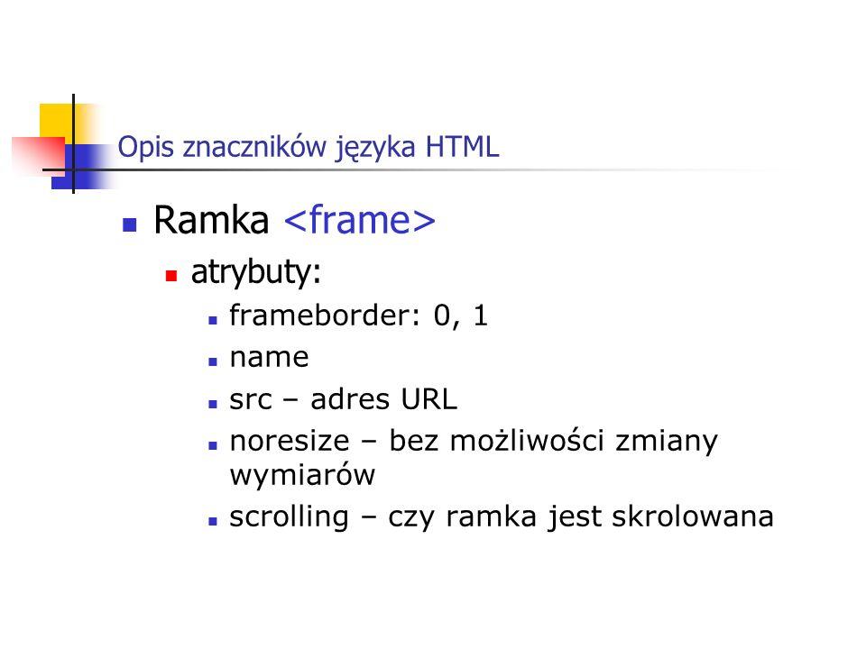 Opis znaczników języka HTML Ramka atrybuty: frameborder: 0, 1 name src – adres URL noresize – bez możliwości zmiany wymiarów scrolling – czy ramka jes