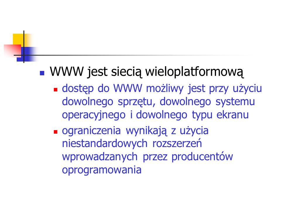 WWW jest siecią wieloplatformową dostęp do WWW możliwy jest przy użyciu dowolnego sprzętu, dowolnego systemu operacyjnego i dowolnego typu ekranu ogra