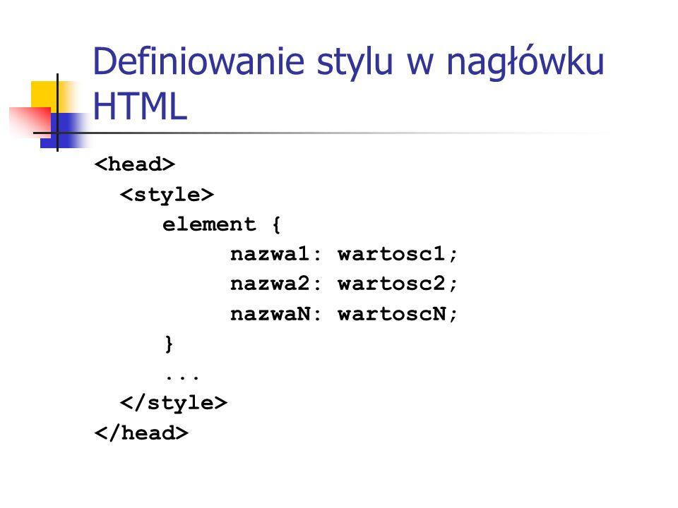 Definiowanie stylu w nagłówku HTML element { nazwa1: wartosc1; nazwa2: wartosc2; nazwaN: wartoscN; }...
