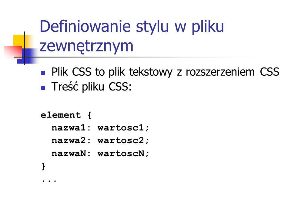 Definiowanie stylu w pliku zewnętrznym Plik CSS to plik tekstowy z rozszerzeniem CSS Treść pliku CSS: element { nazwa1: wartosc1; nazwa2: wartosc2; na