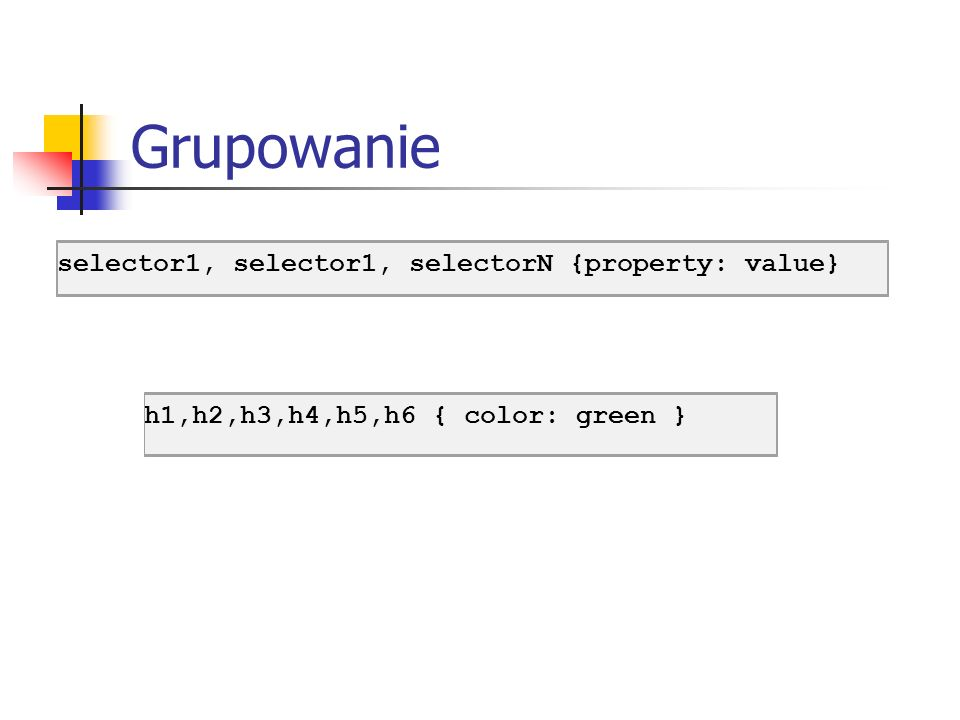 Grupowanie h1,h2,h3,h4,h5,h6 { color: green } selector1, selector1, selectorN {property: value}