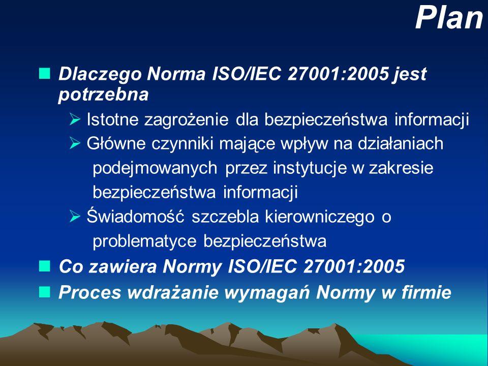 Plan nDlaczego Norma ISO/IEC 27001:2005 jest potrzebna Istotne zagrożenie dla bezpieczeństwa informacji Główne czynniki mające wpływ na działaniach po