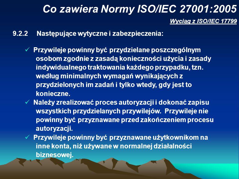Co zawiera Normy ISO/IEC 27001:2005 9.2.2Następujące wytyczne i zabezpieczenia: Przywileje powinny być przydzielane poszczególnym osobom zgodnie z zas