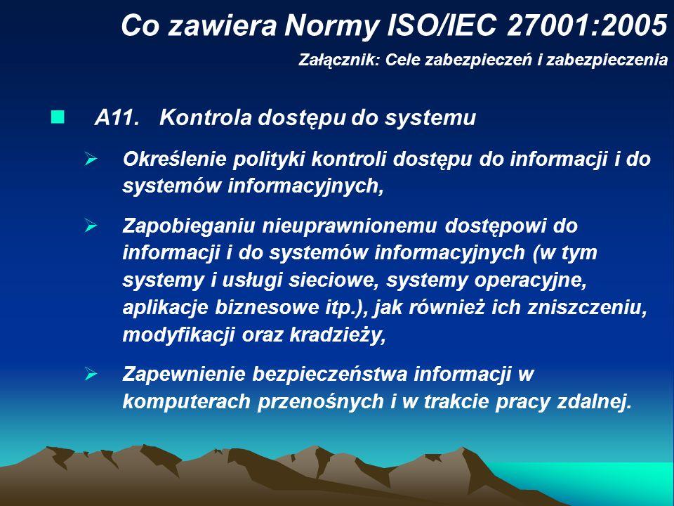 Co zawiera Normy ISO/IEC 27001:2005 Załącznik: Cele zabezpieczeń i zabezpieczenia A11. Kontrola dostępu do systemu Określenie polityki kontroli dostęp