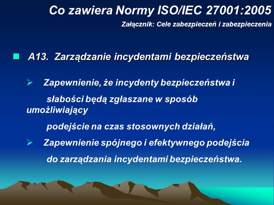 Co zawiera Normy ISO/IEC 27001:2005 Załącznik: Cele zabezpieczeń i zabezpieczenia A13. Zarządzanie incydentami bezpieczeństwa A13. Zarządzanie incyden