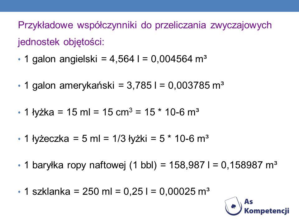 OBJĘTOŚĆ Jest miarą przestrzeni, którą zajmuje dane ciało w przestrzeni trójwymiarowej. W układzie Sl jednostką objętości jest metr sześcienny, jednos