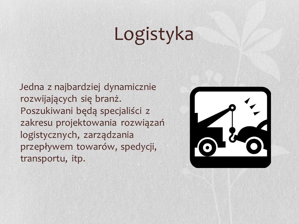 Logistyka Jedna z najbardziej dynamicznie rozwijających się branż. Poszukiwani będą specjaliści z zakresu projektowania rozwiązań logistycznych, zarzą