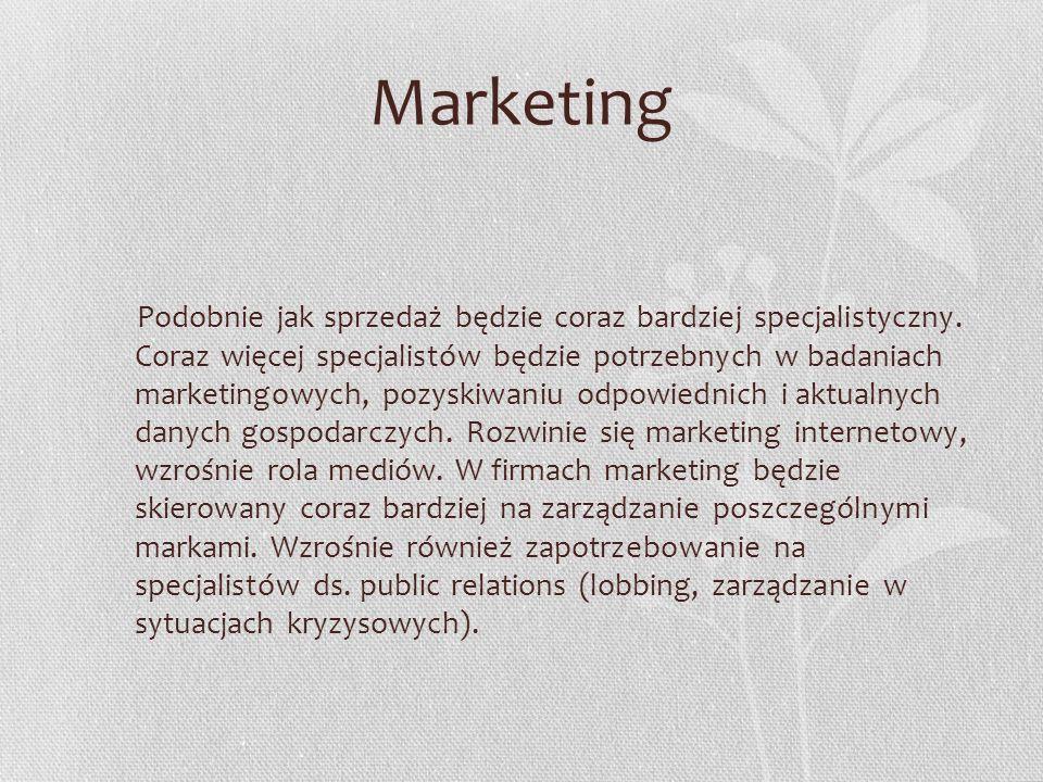 Marketing Podobnie jak sprzedaż będzie coraz bardziej specjalistyczny. Coraz więcej specjalistów będzie potrzebnych w badaniach marketingowych, pozysk