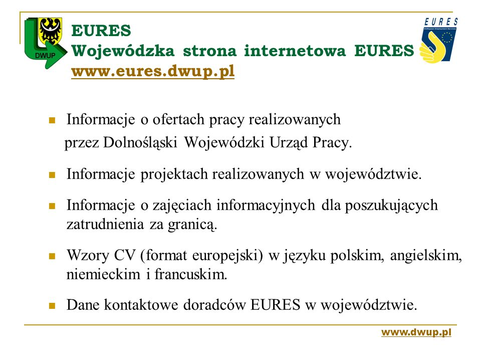 EURES Wojewódzka strona internetowa EURES www.eures.dwup.pl www.eures.dwup.pl Informacje o ofertach pracy realizowanych przez Dolnośląski Wojewódzki U