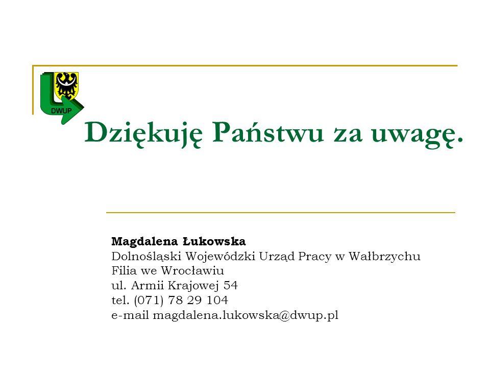 Dziękuję Państwu za uwagę. Magdalena Łukowska Dolnośląski Wojewódzki Urząd Pracy w Wałbrzychu Filia we Wrocławiu ul. Armii Krajowej 54 tel. (071) 78 2