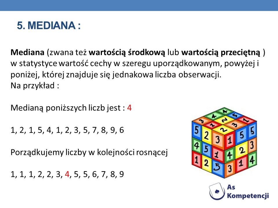 5. MEDIANA : Mediana (zwana też wartością środkową lub wartością przeciętną ) w statystyce wartość cechy w szeregu uporządkowanym, powyżej i poniżej,