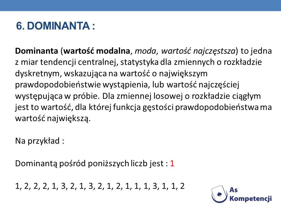 6. DOMINANTA : Dominanta (wartość modalna, moda, wartość najczęstsza) to jedna z miar tendencji centralnej, statystyka dla zmiennych o rozkładzie dysk