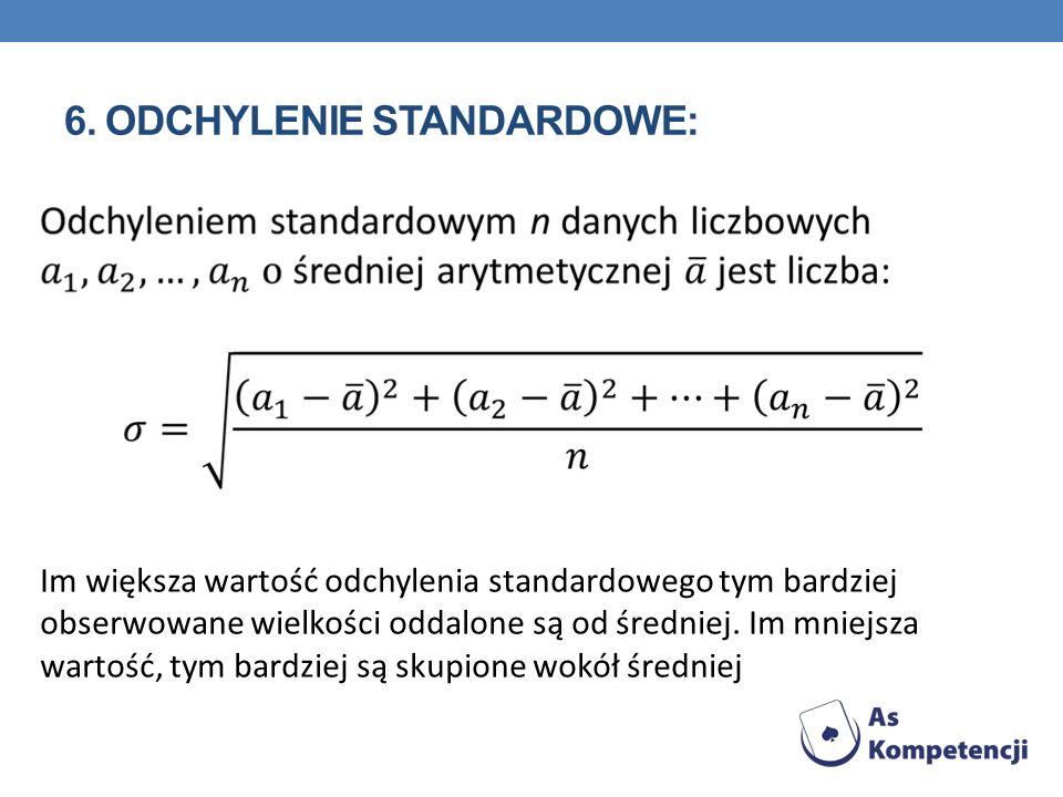 6. ODCHYLENIE STANDARDOWE: Im większa wartość odchylenia standardowego tym bardziej obserwowane wielkości oddalone są od średniej. Im mniejsza wartość